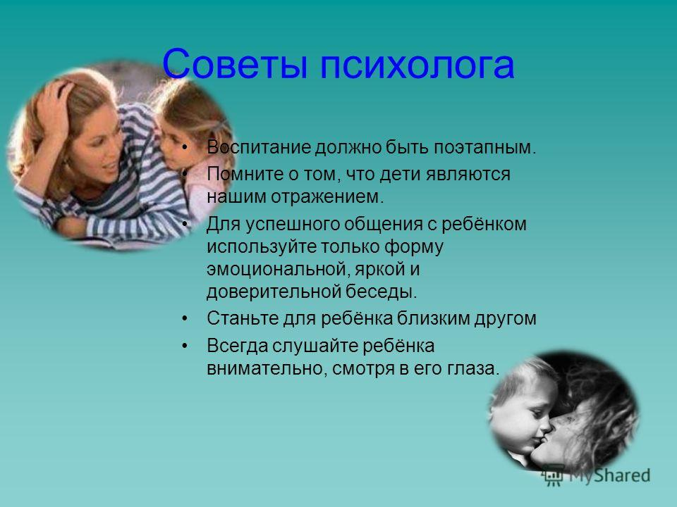Советы психолога Воспитание должно быть поэтапным. Помните о том, что дети являются нашим отражением. Для успешного общения с ребёнком используйте только форму эмоциональной, яркой и доверительной беседы. Станьте для ребёнка близким другом Всегда слу