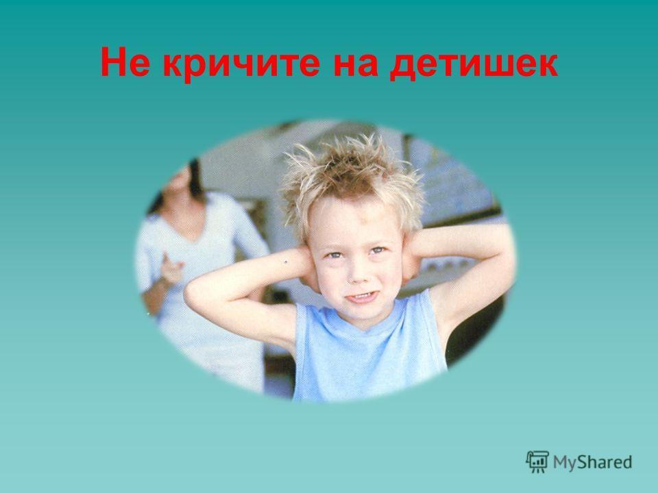 Не кричите на детишек