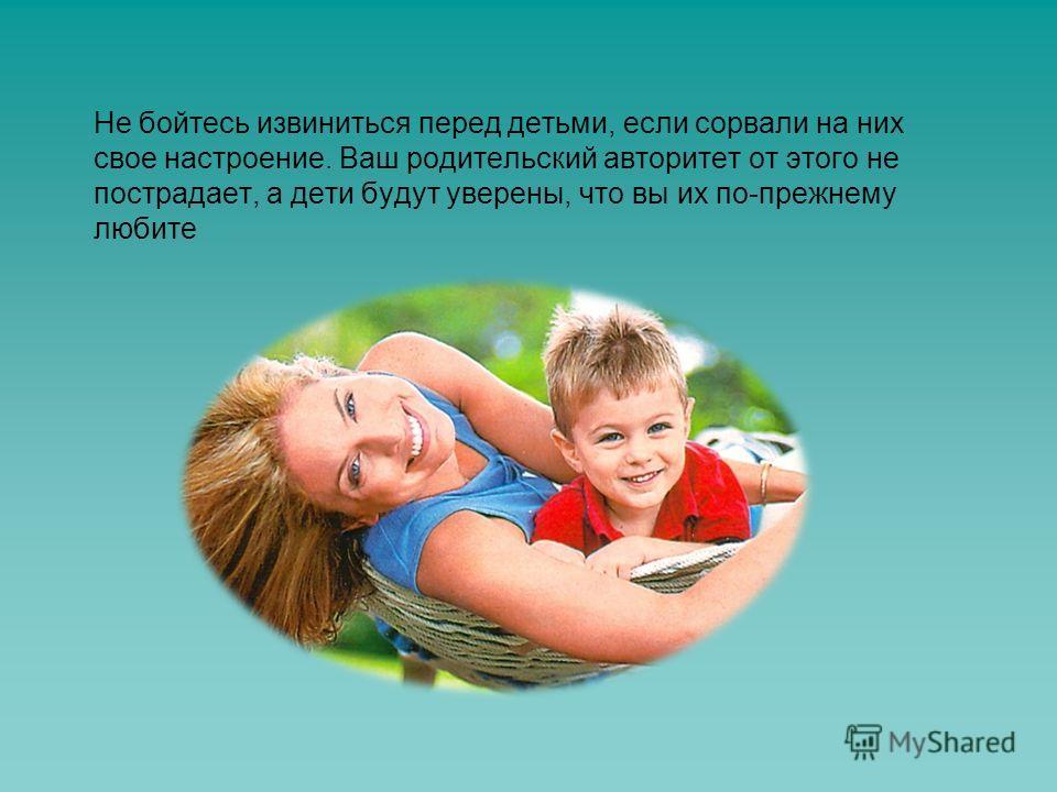 Не бойтесь извиниться перед детьми, если сорвали на них свое настроение. Ваш родительский авторитет от этого не пострадает, а дети будут уверены, что вы их по-прежнему любите