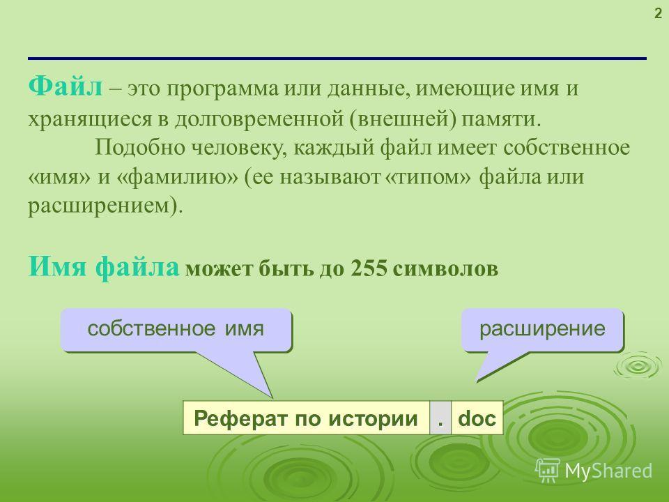 2 Файл – это программа или данные, имеющие имя и хранящиеся в долговременной (внешней) памяти. Подобно человеку, каждый файл имеет собственное «имя» и «фамилию» (ее называют «типом» файла или расширением). Имя файла может быть до 255 символов Реферат