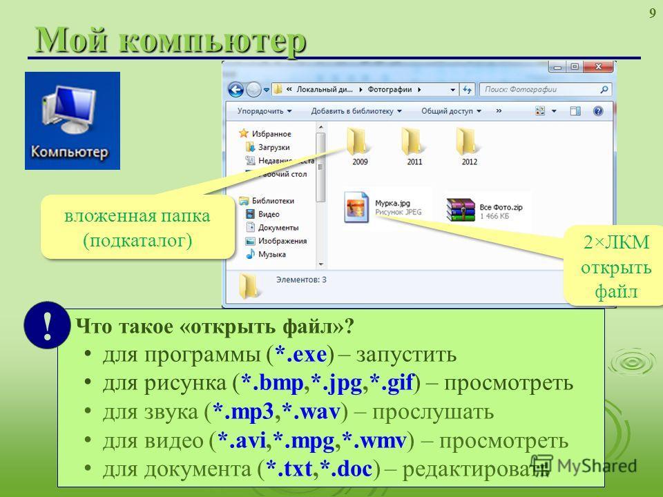 Мой компьютер 9 Что такое «открыть файл»? для программы (*.exe) – запустить для рисунка (*.bmp,*.jpg,*.gif) – просмотреть для звука (*.mp3,*.wav) – прослушать для видео (*.avi,*.mpg,*.wmv) – просмотреть для документа (*.txt,*.doc) – редактировать ! в