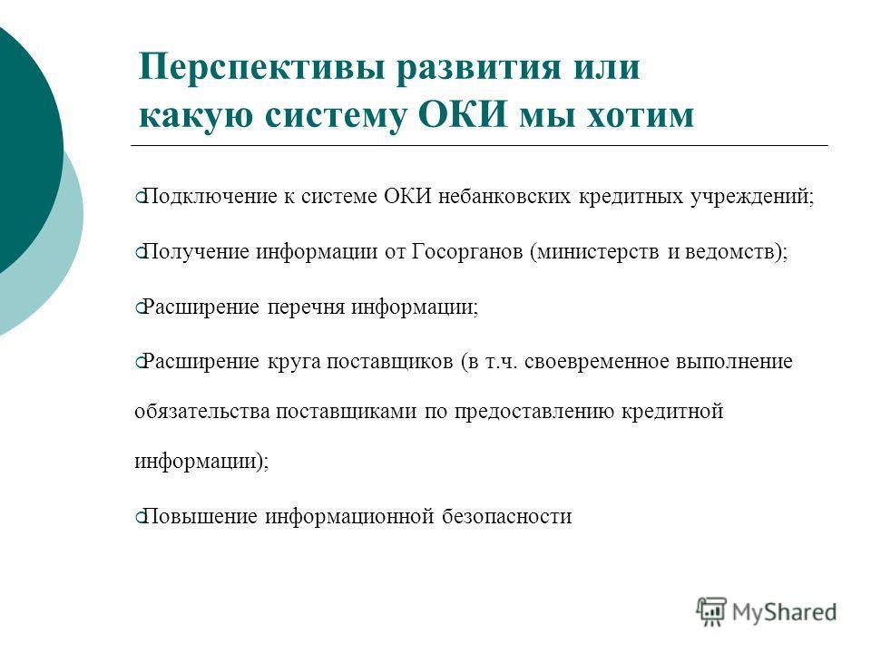 Перспективы развития или какую систему ОКИ мы хотим Подключение к системе ОКИ небанковских кредитных учреждений; Получение информации от Госорганов (министерств и ведомств); Расширение перечня информации; Расширение круга поставщиков (в т.ч. своеврем