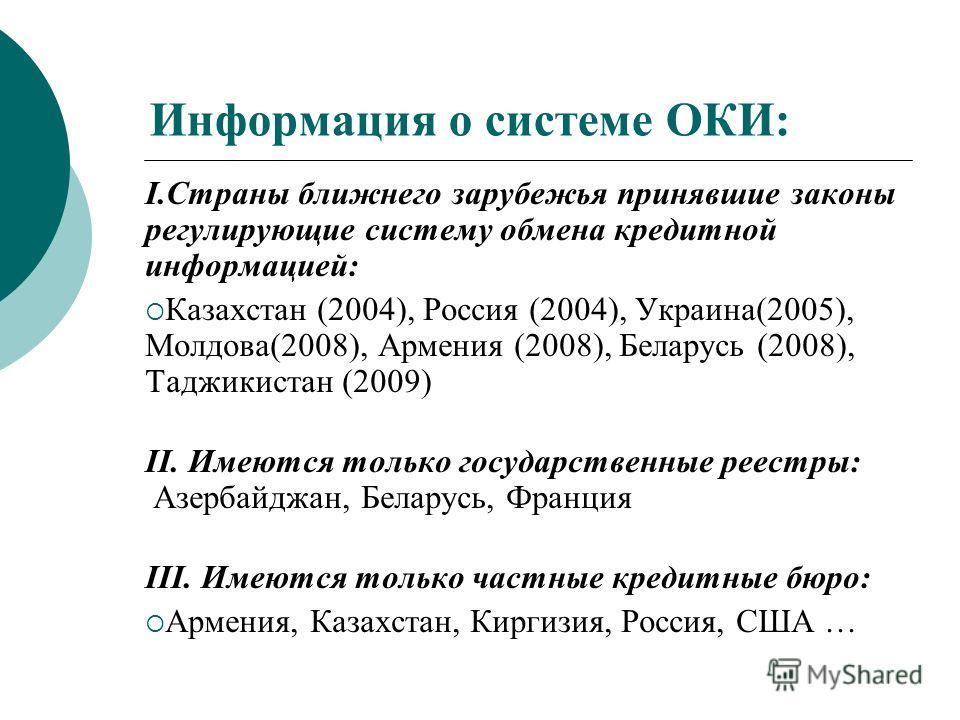 Информация о системе ОКИ: I.Страны ближнего зарубежья принявшие законы регулирующие систему обмена кредитной информацией: Казахстан (2004), Россия (2004), Украина(2005), Молдова(2008), Армения (2008), Беларусь (2008), Таджикистан (2009) II. Имеются т
