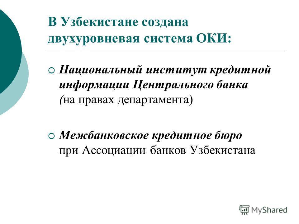 В Узбекистане создана двухуровневая система ОКИ: Национальный институт кредитной информации Центрального банка (на правах департамента) Межбанковское кредитное бюро при Ассоциации банков Узбекистана