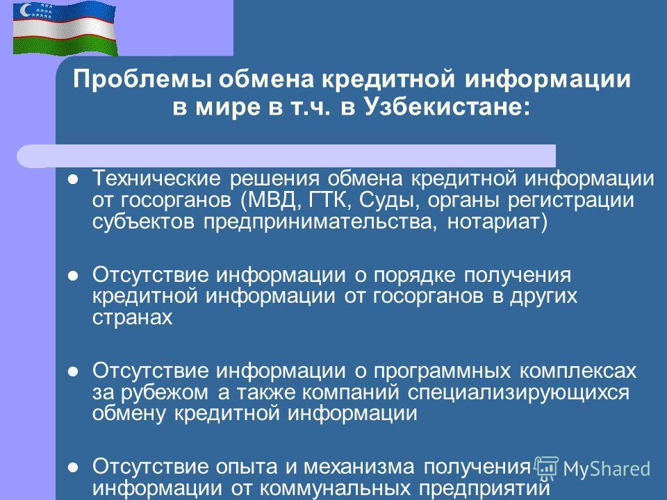 Проблемы обмена кредитной информации в мире в т.ч. в Узбекистане: Технические решения обмена кредитной информации от госорганов (МВД, ГТК, Суды, органы регистрации субъектов предпринимательства, нотариат) Отсутствие информации о порядке получения кре