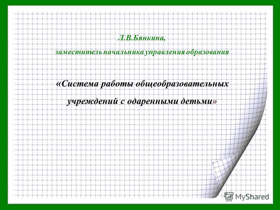 Л.В.Бянкина, заместитель начальника управления образования « Система работы общеобразовательных учреждений с одаренными детьми»