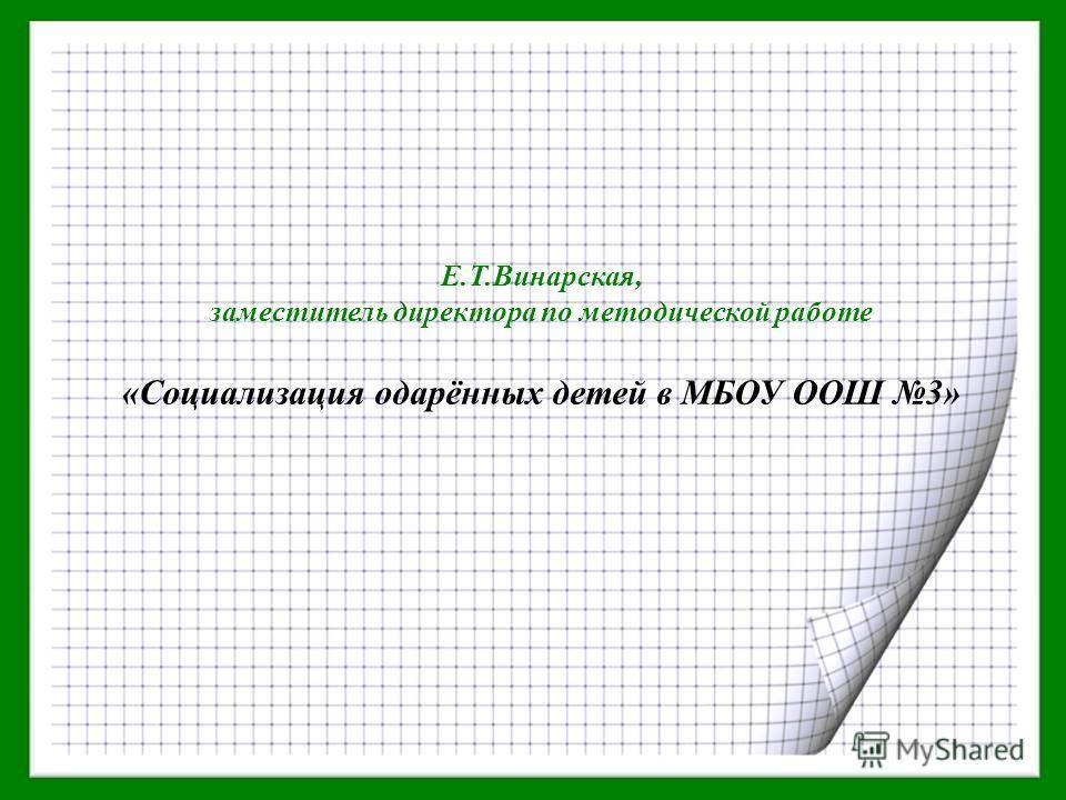 Е.Т.Винарская, заместитель директора по методической работе «Социализация одарённых детей в МБОУ ООШ 3»