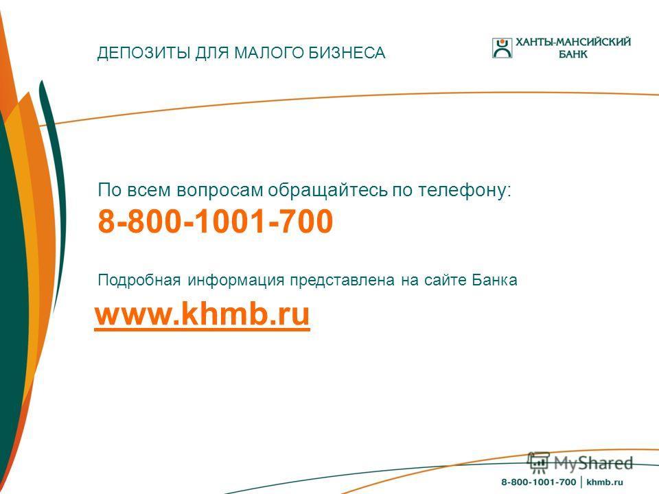 По всем вопросам обращайтесь по телефону: 8-800-1001-700 Подробная информация представлена на сайте Банка ДЕПОЗИТЫ ДЛЯ МАЛОГО БИЗНЕСА www.khmb.ru