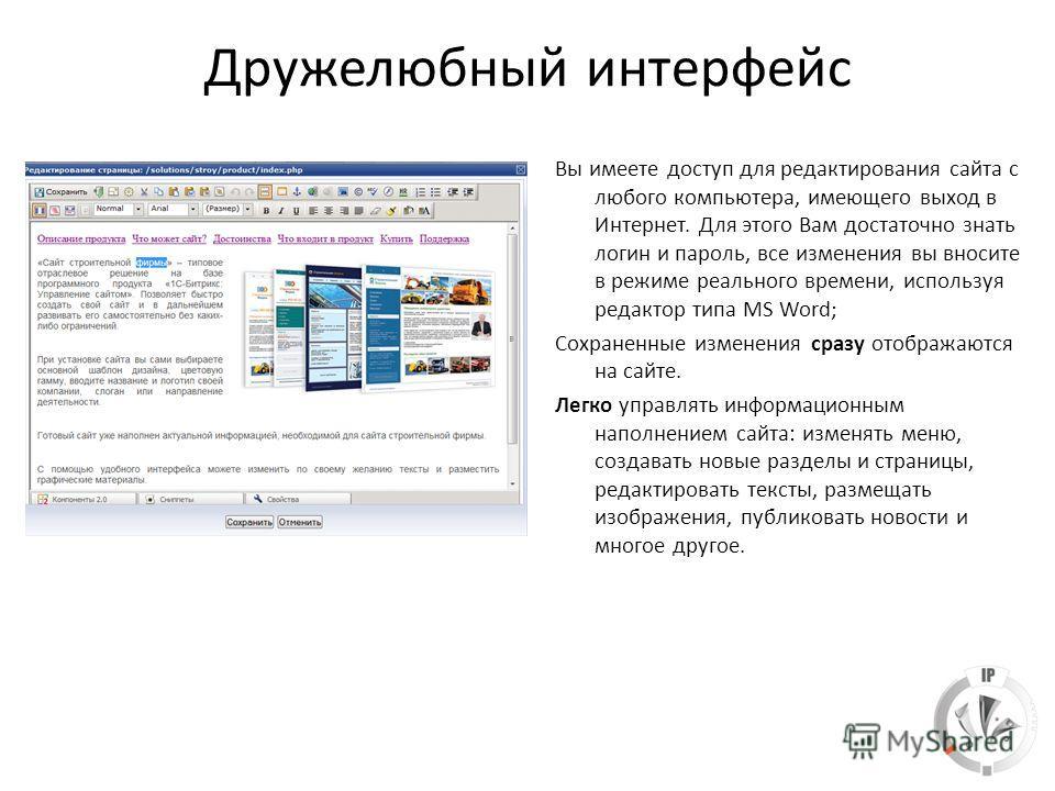 Дружелюбный интерфейс Вы имеете доступ для редактирования сайта с любого компьютера, имеющего выход в Интернет. Для этого Вам достаточно знать логин и пароль, все изменения вы вносите в режиме реального времени, используя редактор типа MS Word; Сохра