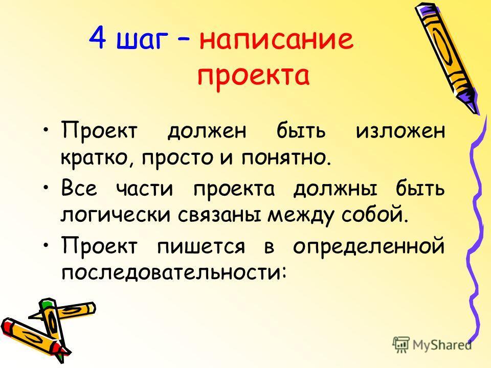4 шаг – написание проекта Проект должен быть изложен кратко, просто и понятно. Все части проекта должны быть логически связаны между собой. Проект пишется в определенной последовательности: