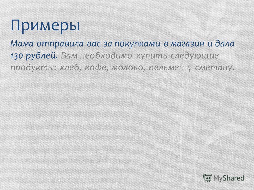 Примеры Мама отправила вас за покупками в магазин и дала 130 рублей. Вам необходимо купить следующие продукты: хлеб, кофе, молоко, пельмени, сметану.