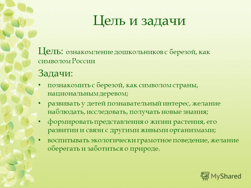 Цель и задачи Цель: ознакомление дошкольников с березой, как символом России Задачи: познакомить с березой, как символом страны, национальным деревом; развивать у детей познавательный интерес, желание наблюдать, исследовать, получать новые знания; фо