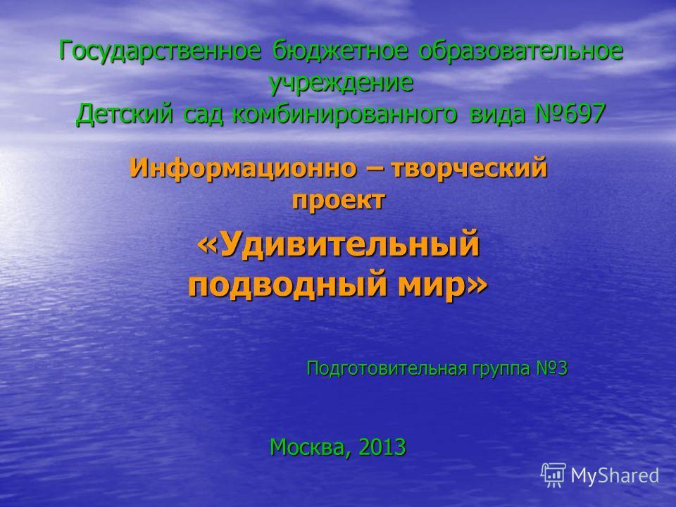 Государственное бюджетное образовательное учреждение Детский сад комбинированного вида 697 Информационно – творческий проект «Удивительный подводный мир» Подготовительная группа 3 Москва, 2013