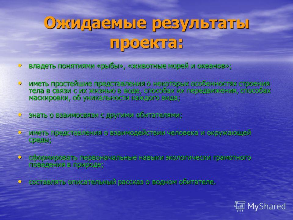 Ожидаемые результаты проекта: владеть понятиями «рыбы», «животные морей и океанов»; владеть понятиями «рыбы», «животные морей и океанов»; иметь простейшие представления о некоторых особенностях строения тела в связи с их жизнью в воде, способах их пе