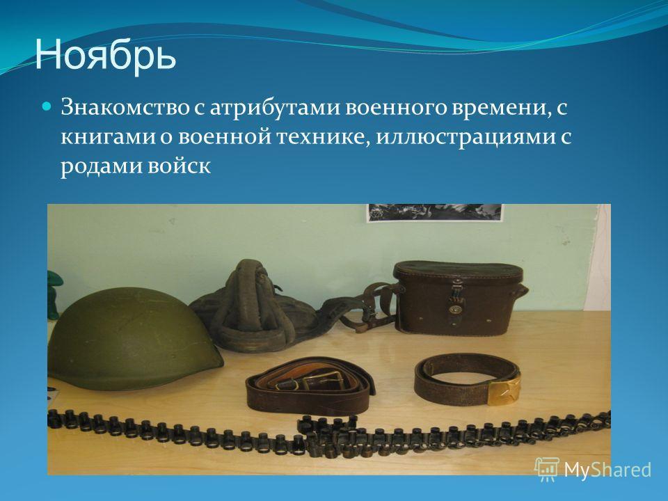 Ноябрь Знакомство с атрибутами военного времени, с книгами о военной технике, иллюстрациями с родами войск