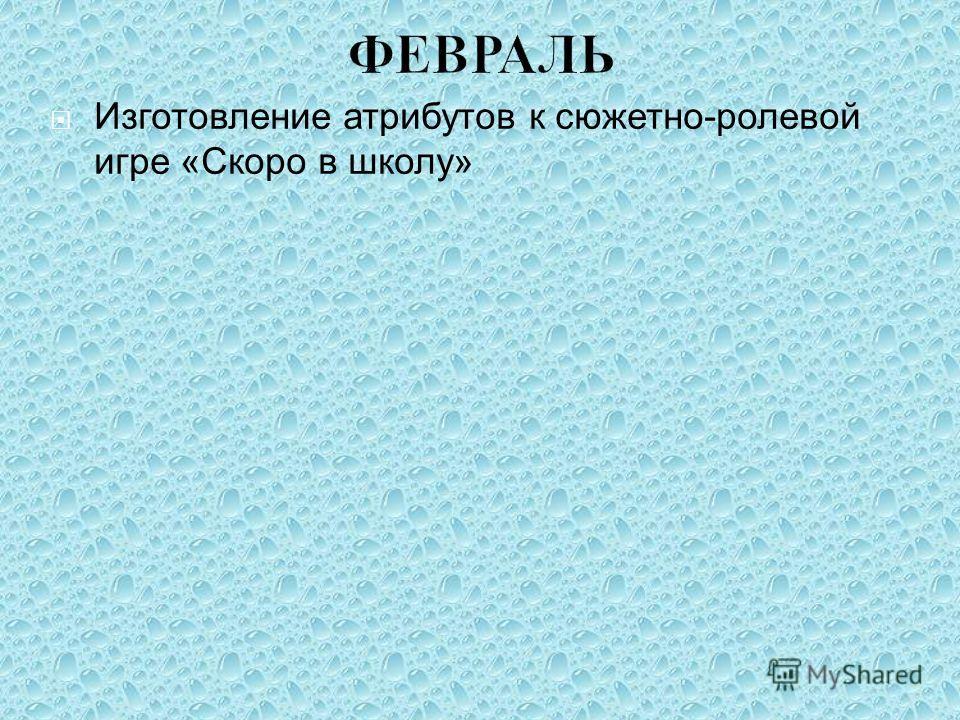 ФЕВРАЛЬ Изготовление атрибутов к сюжетно-ролевой игре «Скоро в школу»