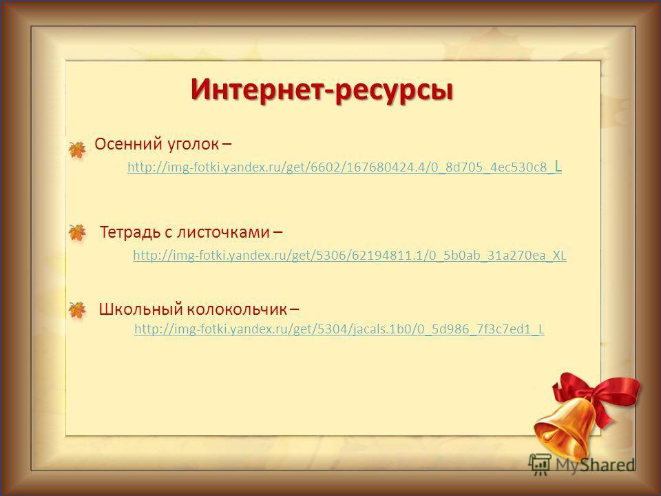 Интернет-ресурсы Осенний уголок – http://img-fotki.yandex.ru/get/6602/167680424.4/0_8d705_4ec530c8_ L http://img-fotki.yandex.ru/get/6602/167680424.4/0_8d705_4ec530c8_ L Тетрадь с листочками – http://img-fotki.yandex.ru/get/5306/62194811.1/0_5b0ab_31