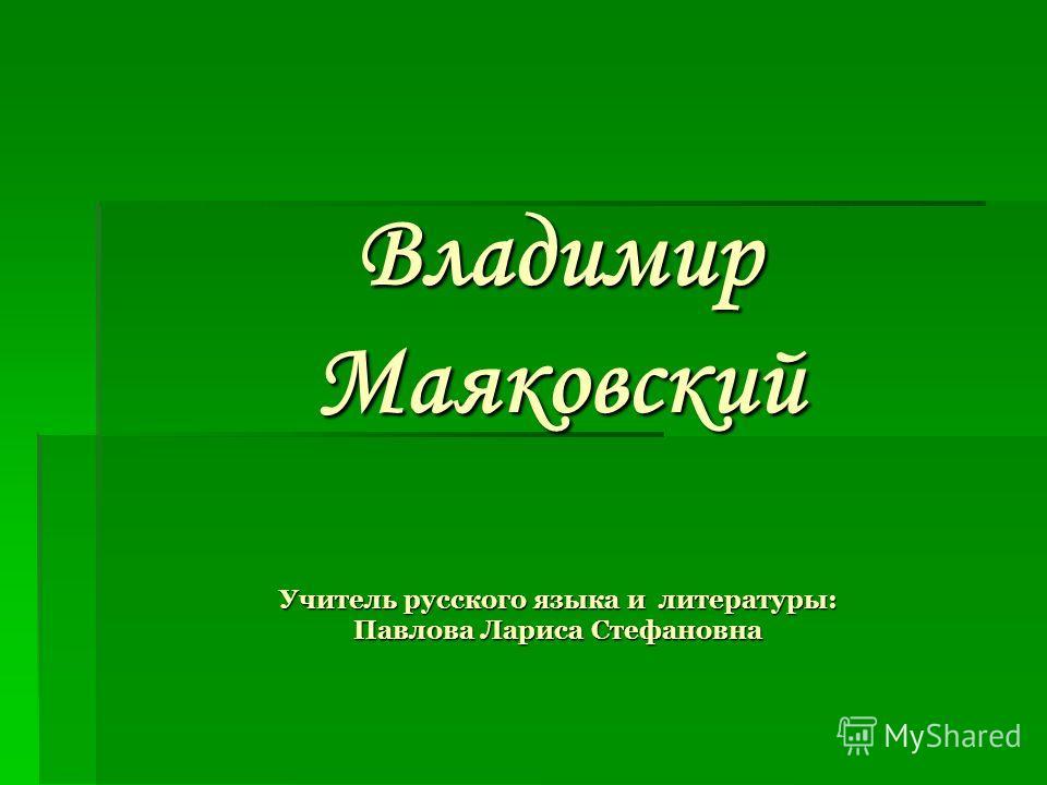 Владимир Маяковский Учитель русского языка и литературы: Павлова Лариса Стефановна