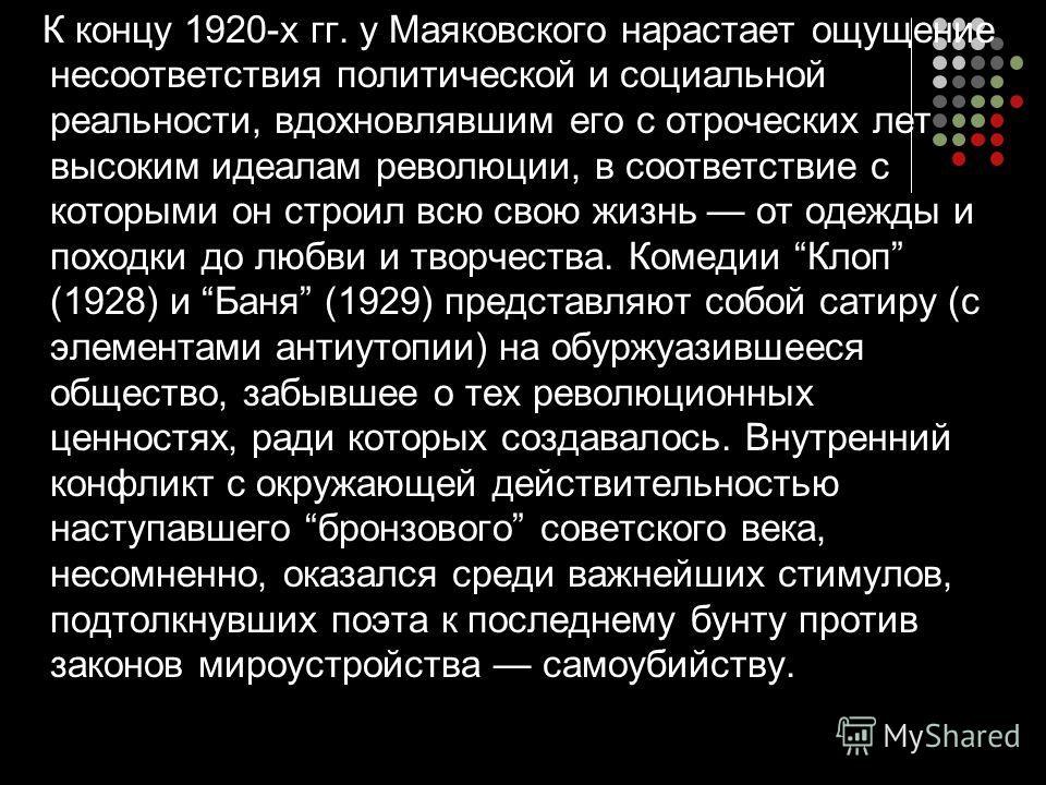 К концу 1920-х гг. у Маяковского нарастает ощущение несоответствия политической и социальной реальности, вдохновлявшим его с отроческих лет высоким идеалам революции, в соответствие с которыми он строил всю свою жизнь от одежды и походки до любви и т