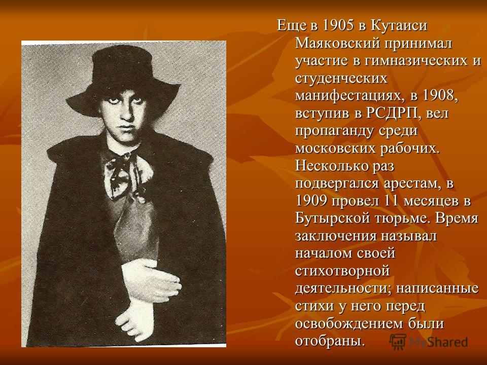 Еще в 1905 в Кутаиси Маяковский принимал участие в гимназических и студенческих манифестациях, в 1908, вступив в РСДРП, вел пропаганду среди московских рабочих. Несколько раз подвергался арестам, в 1909 провел 11 месяцев в Бутырской тюрьме. Время зак