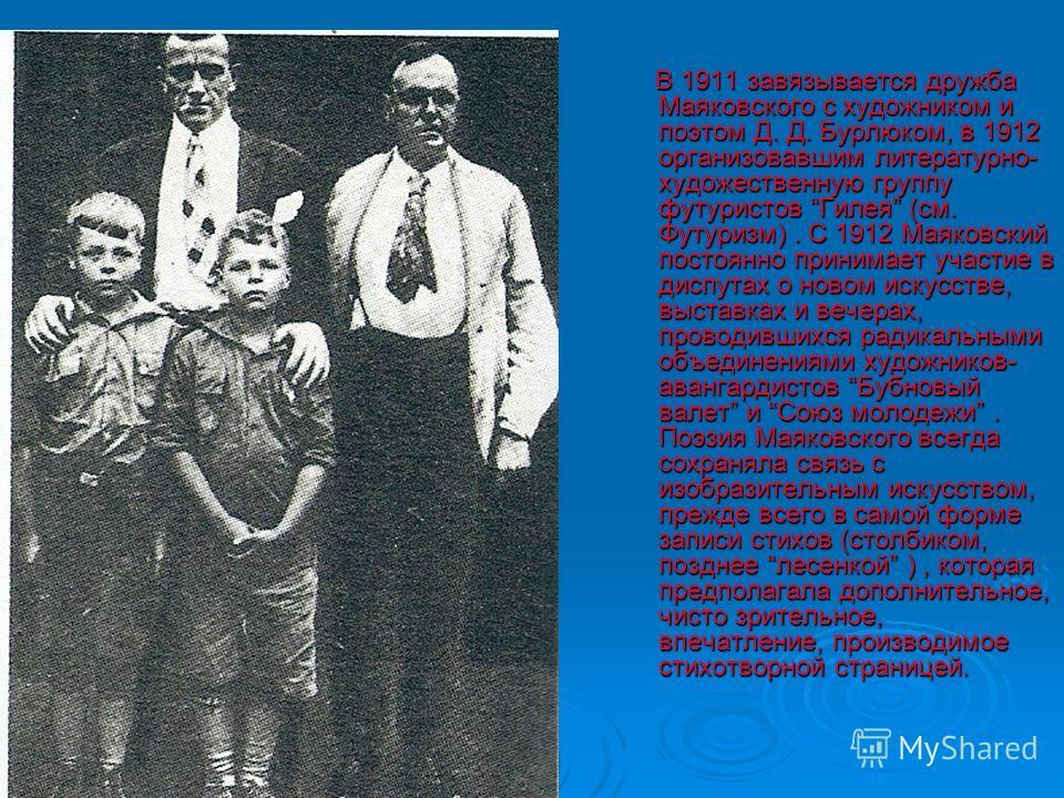 В 1911 завязывается дружба Маяковского с художником и поэтом Д. Д. Бурлюком, в 1912 организовавшим литературно- художественную группу футуристов Гилея (см. Футуризм). С 1912 Маяковский постоянно принимает участие в диспутах о новом искусстве, выставк