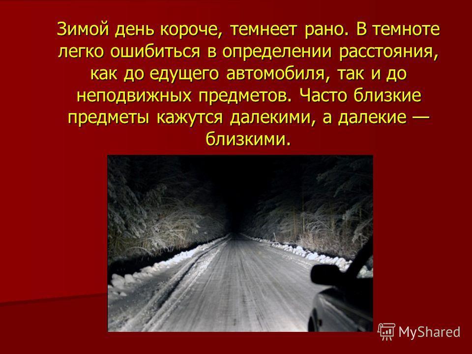 Зимой день короче, темнеет рано. В темноте легко ошибиться в определении расстояния, как до едущего автомобиля, так и до неподвижных предметов. Часто близкие предметы кажутся далекими, а далекие близкими.