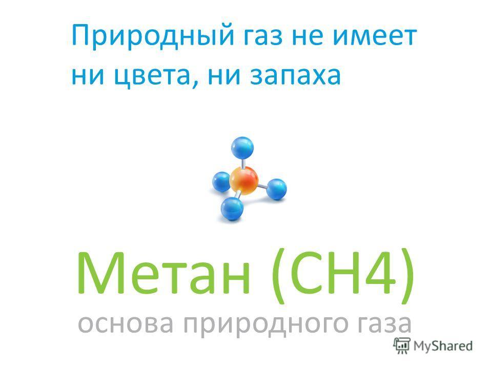Природный газ не имеет ни цвета, ни запаха Метан (CH4) основа природного газа