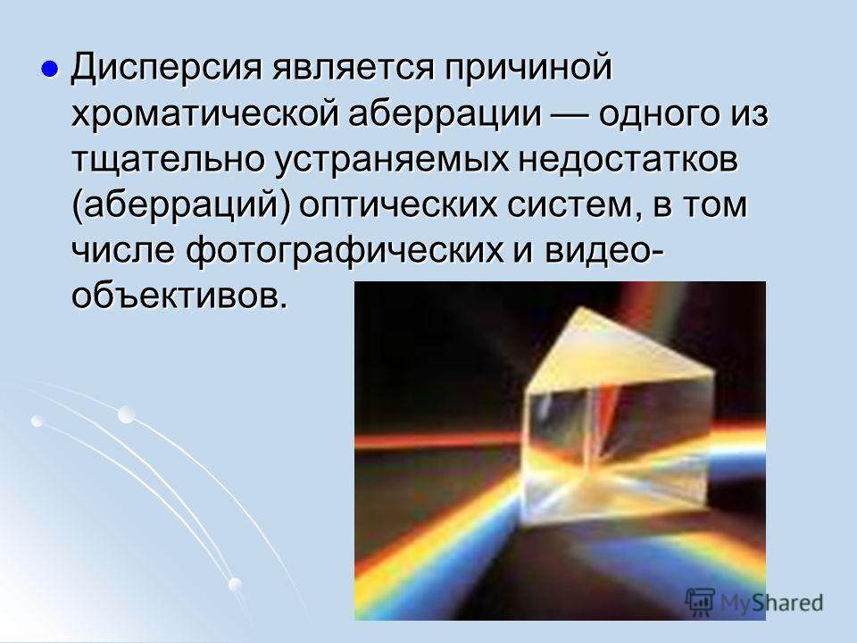 Дисперсия является причиной хроматической аберрации одного из тщательно устраняемых недостатков (аберраций) оптических систем, в том числе фотографических и видео- объективов. Дисперсия является причиной хроматической аберрации одного из тщательно ус