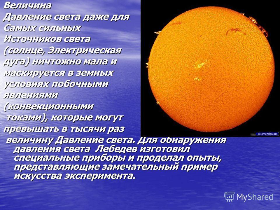 Величина Давление света даже для Самых сильных Источников света (солнце, Электрическая дуга) ничтожно мала и маскируется в земных условиях побочными явлениями(конвекционными токами), которые могут токами), которые могут превышать в тысячи раз величин