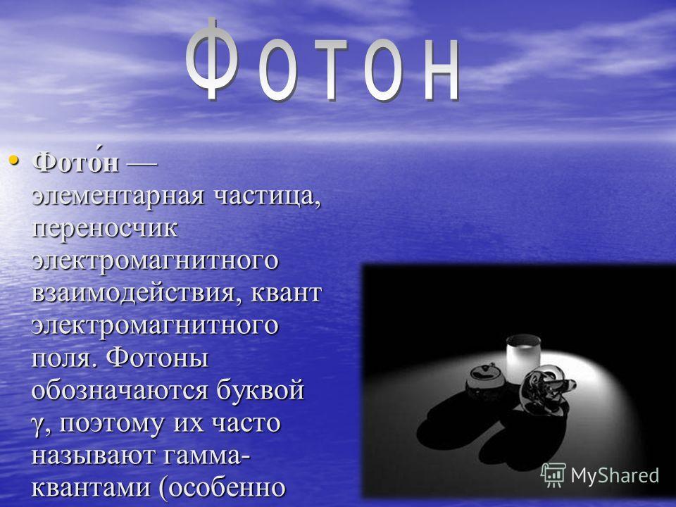 Фото́н элементарная частица, переносчик электромагнитного взаимодействия, квант электромагнитного поля. Фотоны обозначаются буквой γ, поэтому их часто называют гамма- квантами (особенно фотоны высоких энергий). Фото́н элементарная частица, переносчик