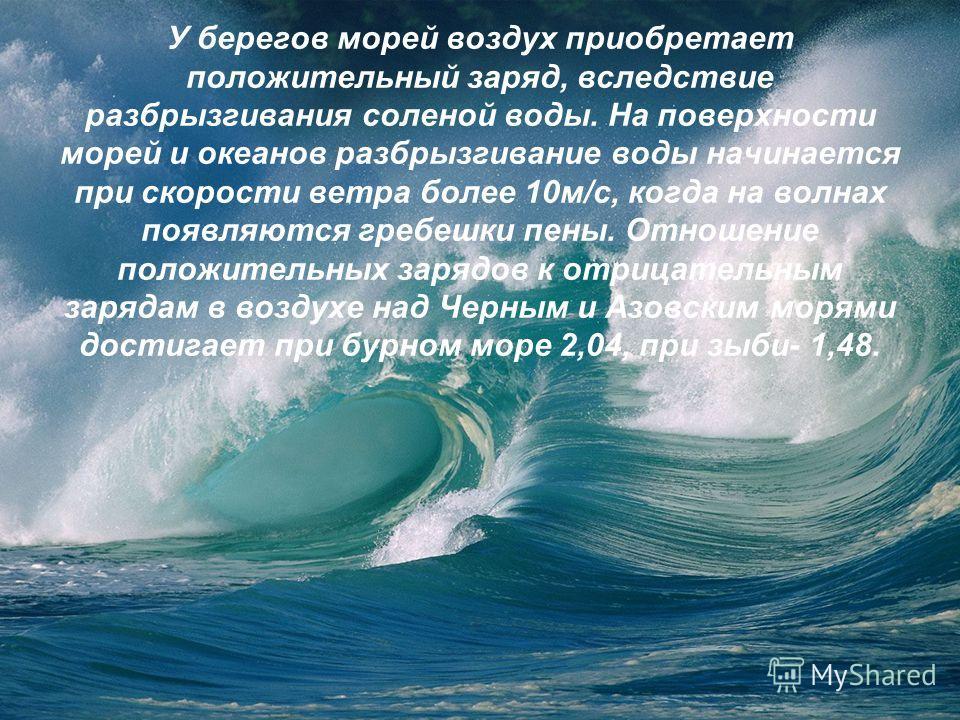 У берегов морей воздух приобретает положительный заряд, вследствие разбрызгивания соленой воды. На поверхности морей и океанов разбрызгивание воды начинается при скорости ветра более 10м/с, когда на волнах появляются гребешки пены. Отношение положите