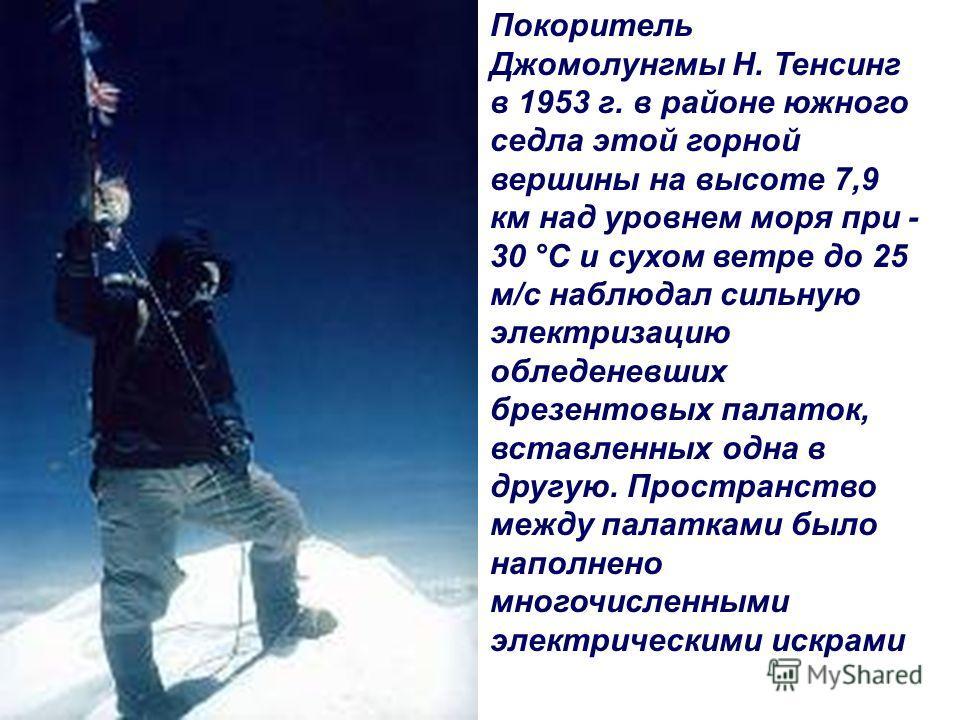 Покоритель Джомолунгмы Н. Тенсинг в 1953 г. в районе южного седла этой горной вершины на высоте 7,9 км над уровнем моря при - 30 °С и сухом ветре до 25 м/с наблюдал сильную электризацию обледеневших брезентовых палаток, вставленных одна в другую. Про