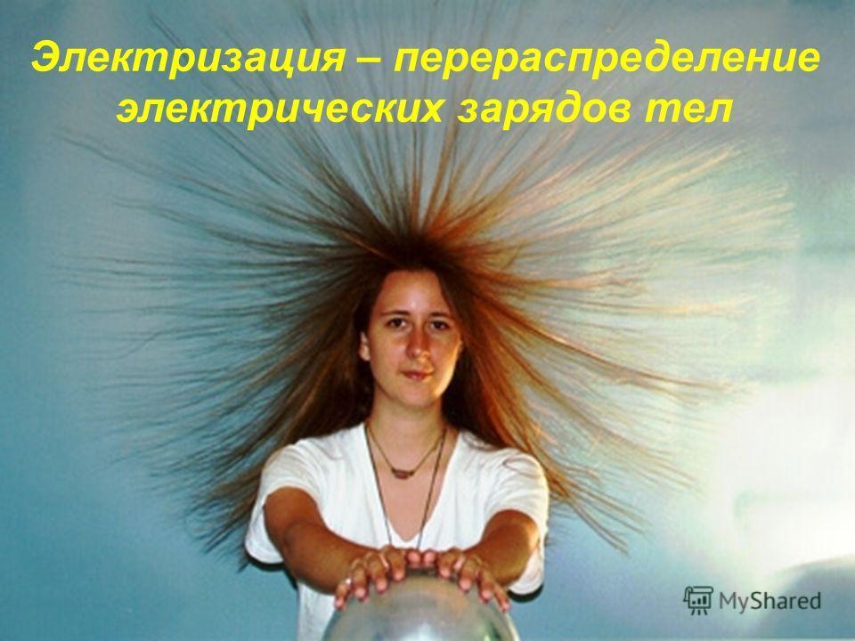 Электризация – перераспределение электрических зарядов тел