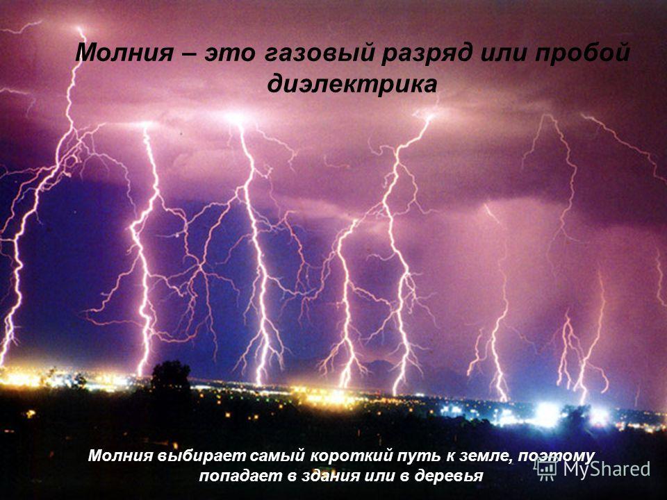 Молния – это газовый разряд или пробой диэлектрика Молния выбирает самый короткий путь к земле, поэтому попадает в здания или в деревья