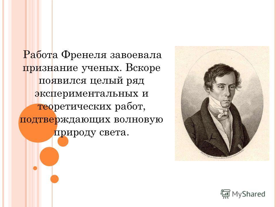 Работа Френеля завоевала признание ученых. Вскоре появился целый ряд экспериментальных и теоретических работ, подтверждающих волновую природу света.