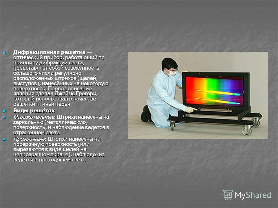 Дифракционная решётка оптический прибор, работающий по принципу дифракции света, представляет собой совокупность большого числа регулярно расположенных штрихов (щелей, выступов), нанесённых на некоторую поверхность. Первое описание явления сделал Дже