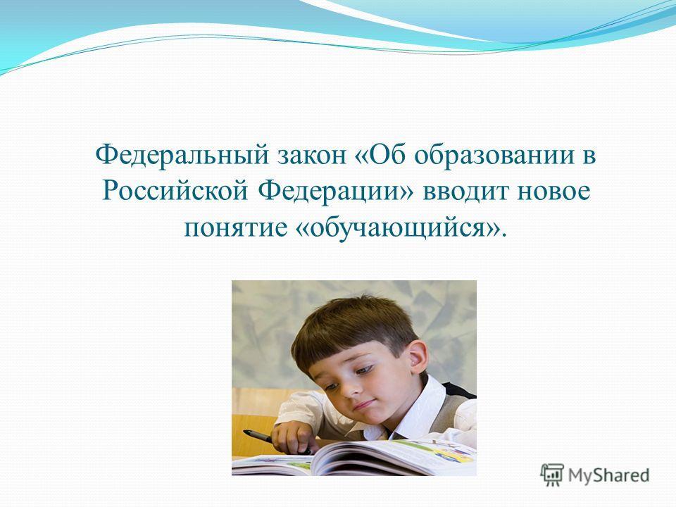 Федеральный закон «Об образовании в Российской Федерации» вводит новое понятие «обучающийся».