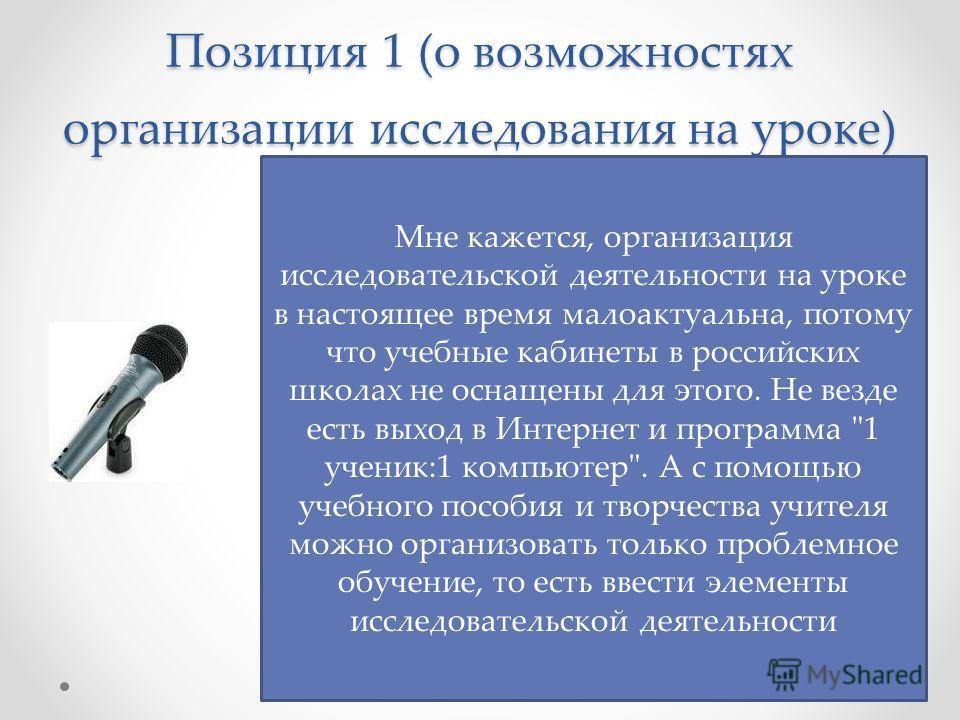 Позиция 1 (о возможностях организации исследования на уроке) Мне кажется, организация исследовательской деятельности на уроке в настоящее время малоактуальна, потому что учебные кабинеты в российских школах не оснащены для этого. Не везде есть выход