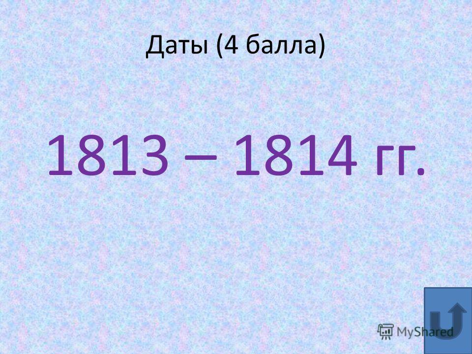 Даты (4 балла) 1813 – 1814 гг.