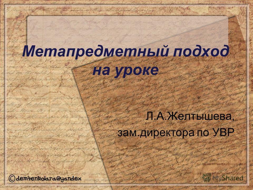 Метапредметный подход на уроке Л.А.Желтышева, зам.директора по УВР