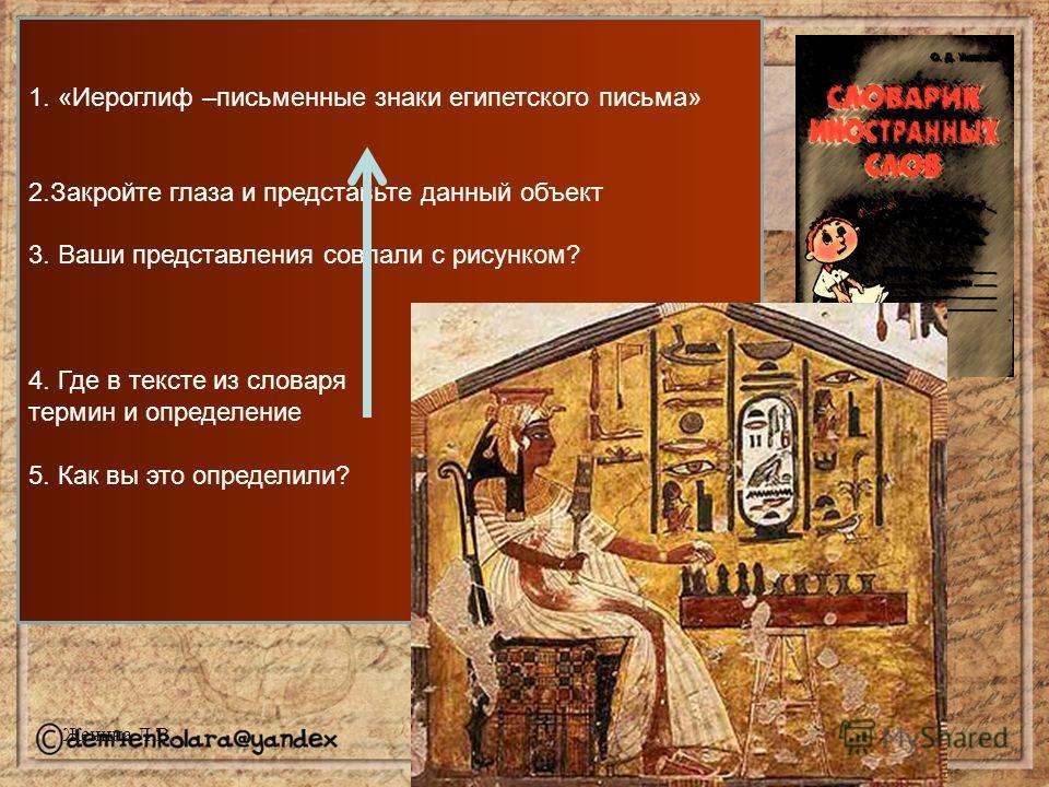 1. «Иероглиф –письменные знаки египетского письма» 2.Закройте глаза и представьте данный объект 3. Ваши представления совпали с рисунком? 4. Где в тексте из словаря термин и определение 5. Как вы это определили? Женина Л.В.