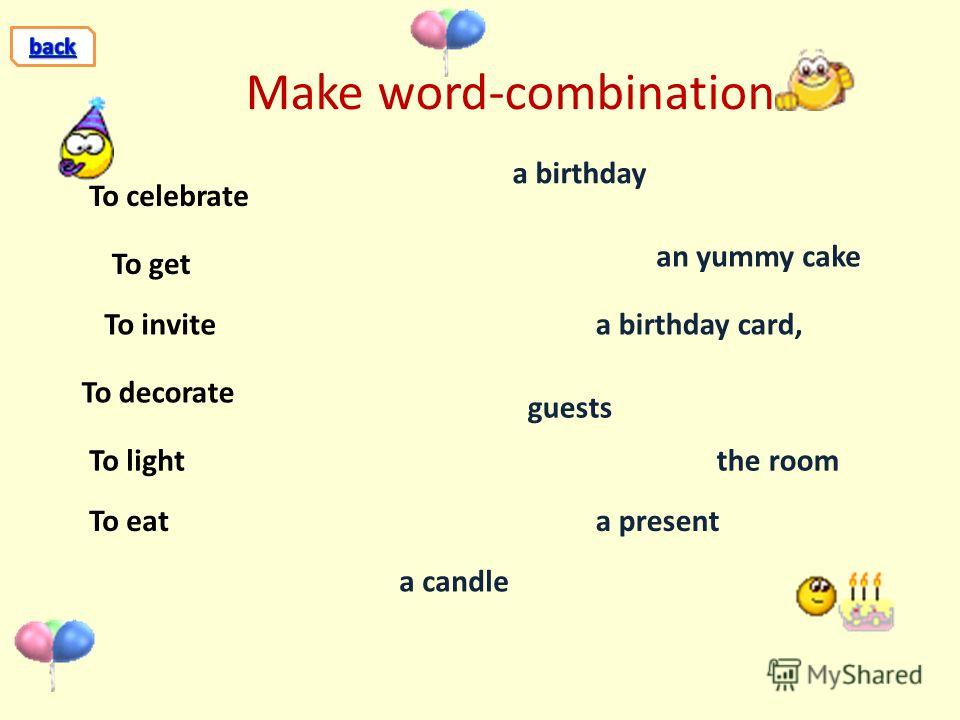 Make word-combination To celebrate To get To invite To decorate To light To eat a birthday a present a candle a birthday card, an yummy cake guests the room