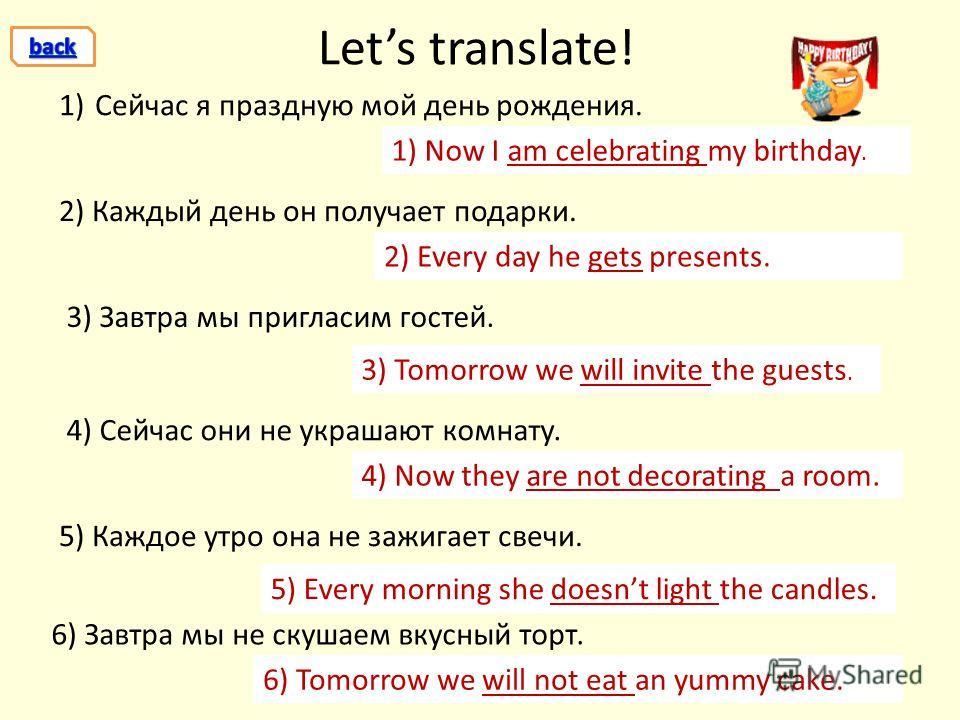 Lets translate! 6) Завтра мы не скушаем вкусный торт. 1) Now I am celebrating my birthday. 1)Сейчас я праздную мой день рождения. 2) Каждый день он получает подарки. 3) Завтра мы пригласим гостей. 4) Сейчас они не украшают комнату. 5) Каждое утро она