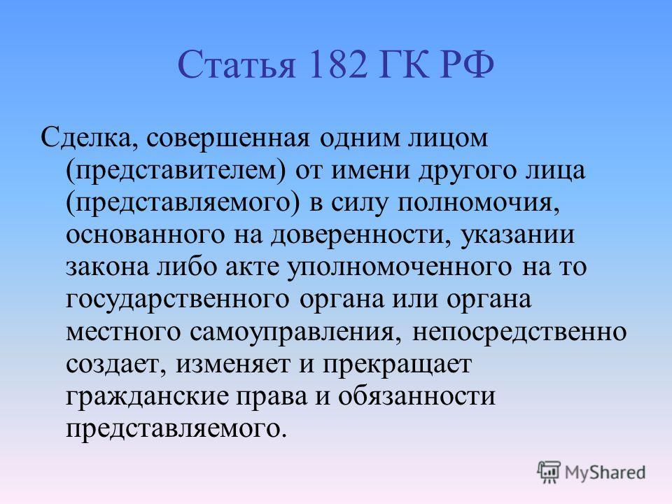 Статья 182 ГК РФ Сделка, совершенная одним лицом (представителем) от имени другого лица (представляемого) в силу полномочия, основанного на доверенности, указании закона либо акте уполномоченного на то государственного органа или органа местного само