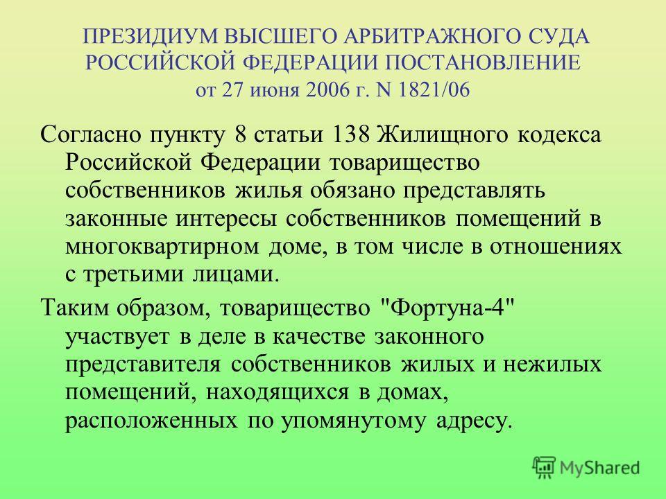 ПРЕЗИДИУМ ВЫСШЕГО АРБИТРАЖНОГО СУДА РОССИЙСКОЙ ФЕДЕРАЦИИ ПОСТАНОВЛЕНИЕ от 27 июня 2006 г. N 1821/06 Согласно пункту 8 статьи 138 Жилищного кодекса Российской Федерации товарищество собственников жилья обязано представлять законные интересы собственни