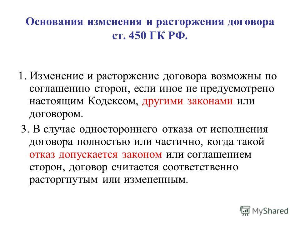 Основания изменения и расторжения договора ст. 450 ГК РФ. 1. Изменение и расторжение договора возможны по соглашению сторон, если иное не предусмотрено настоящим Кодексом, другими законами или договором. 3. В случае одностороннего отказа от исполнени
