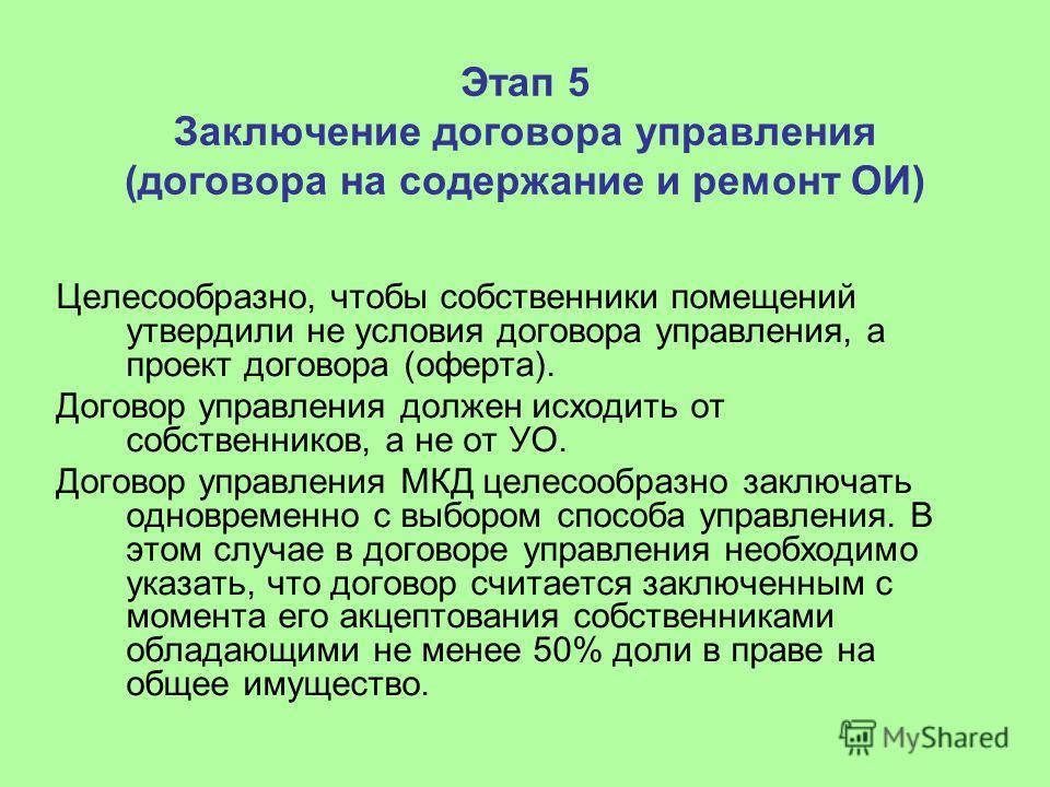 Этап 5 Заключение договора управления (договора на содержание и ремонт ОИ) Целесообразно, чтобы собственники помещений утвердили не условия договора управления, а проект договора (оферта). Договор управления должен исходить от собственников, а не от