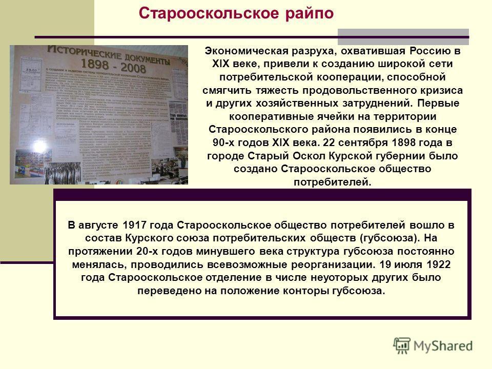 Старооскольское райпо Экономическая разруха, охватившая Россию в XIX веке, привели к созданию широкой сети потребительской кооперации, способной смягчить тяжесть продовольственного кризиса и других хозяйственных затруднений. Первые кооперативные ячей