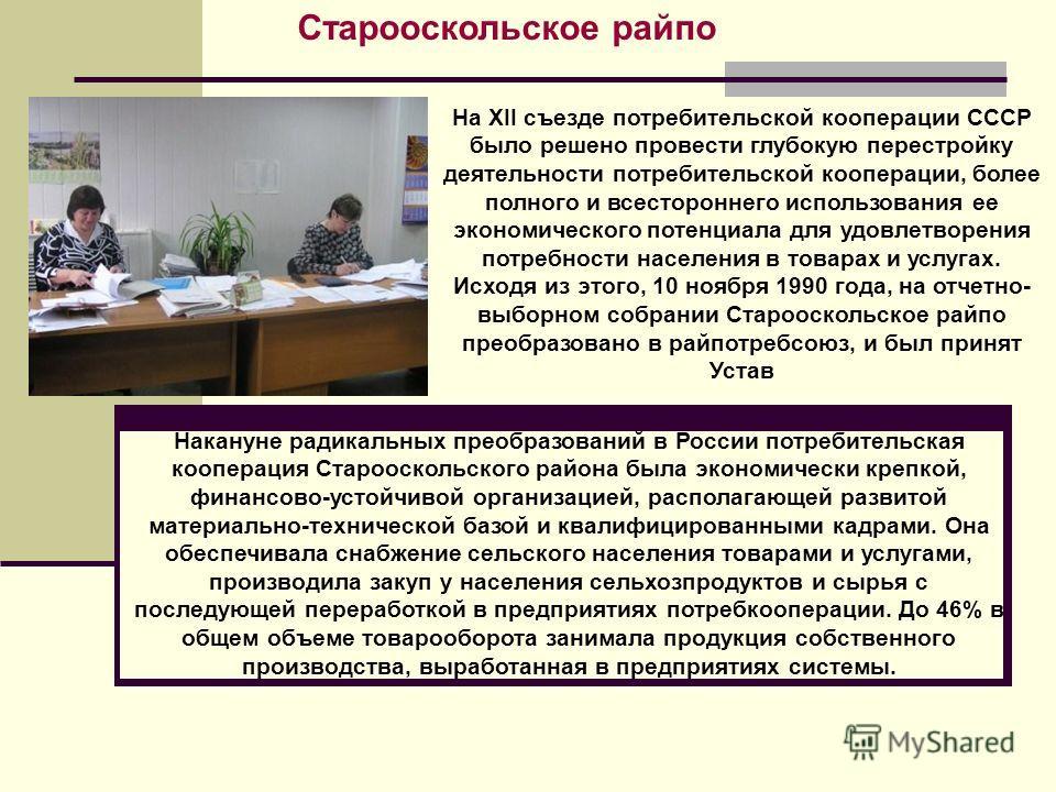 Старооскольское райпо На XII съезде потребительской кооперации СССР было решено провести глубокую перестройку деятельности потребительской кооперации, более полного и всестороннего использования ее экономического потенциала для удовлетворения потребн