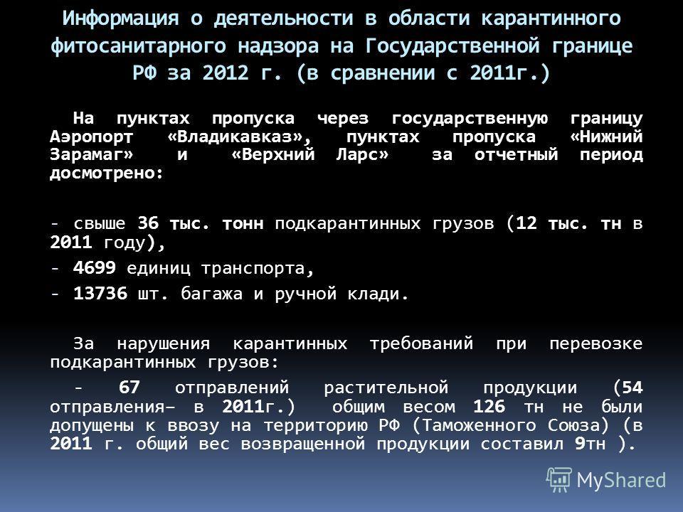 На пунктах пропуска через государственную границу Аэропорт «Владикавказ», пунктах пропуска «Нижний Зарамаг» и «Верхний Ларс» за отчетный период досмотрено: - свыше 36 тыс. тонн подкарантинных грузов ( 12 тыс. тн в 2011 году), - 4699 единиц транспорта
